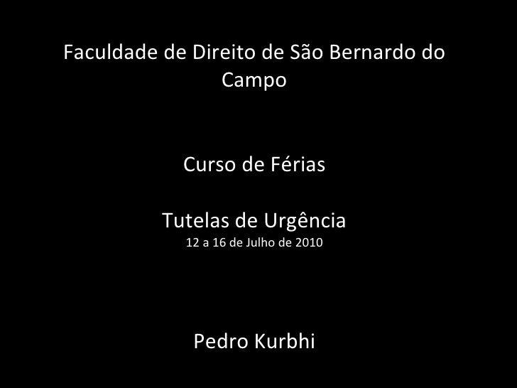 Faculdade de Direito de São Bernardo do Campo Curso de Férias Tutelas de Urgência 12 a 16 de Julho de 2010 Pedro Kurbhi