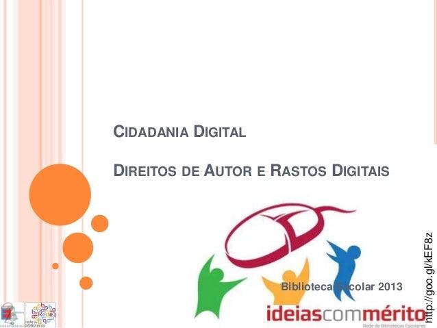CIDADANIA DIGITALDIREITOS DE AUTOR E RASTOS DIGITAISBiblioteca Escolar 2013http://goo.gl/kEF8z