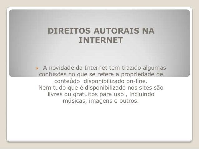 DIREITOS AUTORAIS NA INTERNET  A novidade da Internet tem trazido algumas confusões no que se refere a propriedade de con...