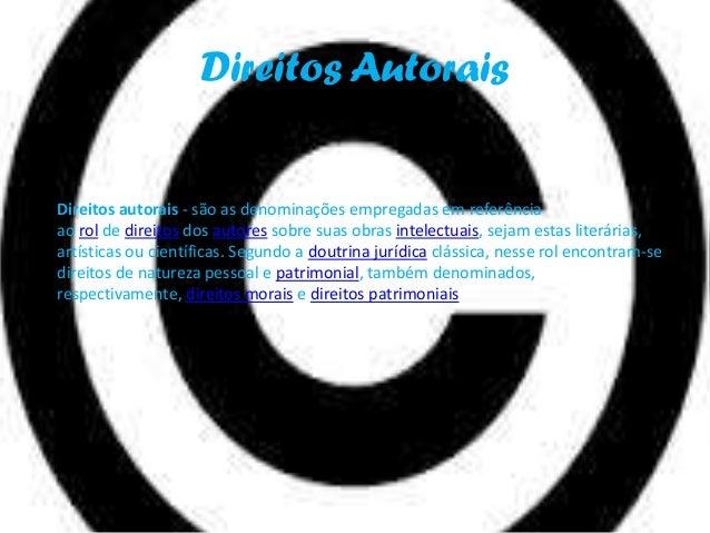 Direitos Autorais  Direitos autorais - são as denominações empregadas em referência ao rol de direitos dos autores sobre s...
