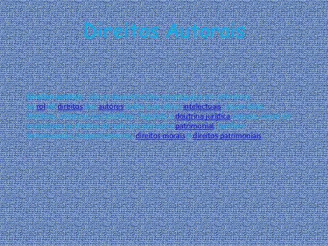 Direitos Autorais Direitos autorais - são as denominações empregadas em referência ao rol de direitos dos autores sobre su...