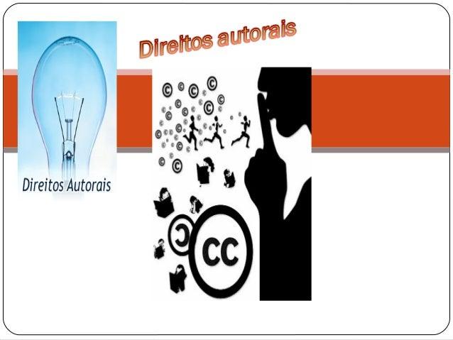 O que é direito autoral• Direito autoral é um conjunto de prerrogativas conferidas por lei à pessoa física ou jurídica cri...