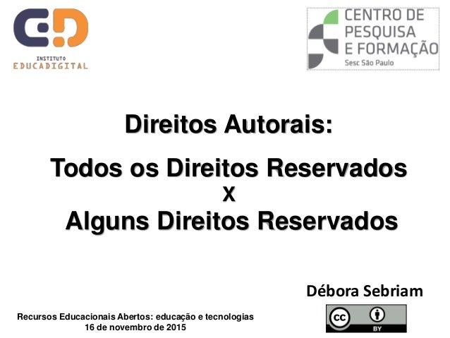 Direitos Autorais: Todos os Direitos Reservados X Alguns Direitos Reservados Débora Sebriam Recursos Educacionais Abertos:...