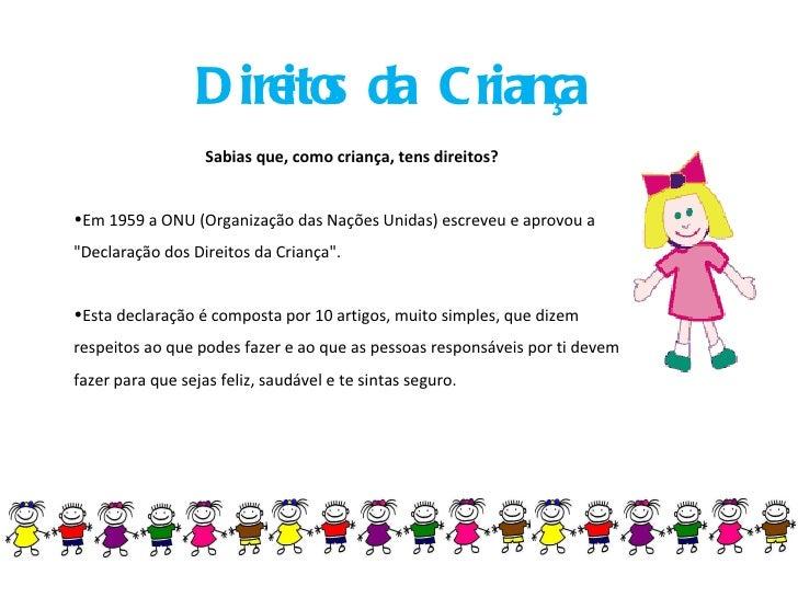 Direitos da Criança <ul><li>Sabias que, como criança, tens direitos? </li></ul><ul><li>Em 1959 a ONU (Organização das Naçõ...