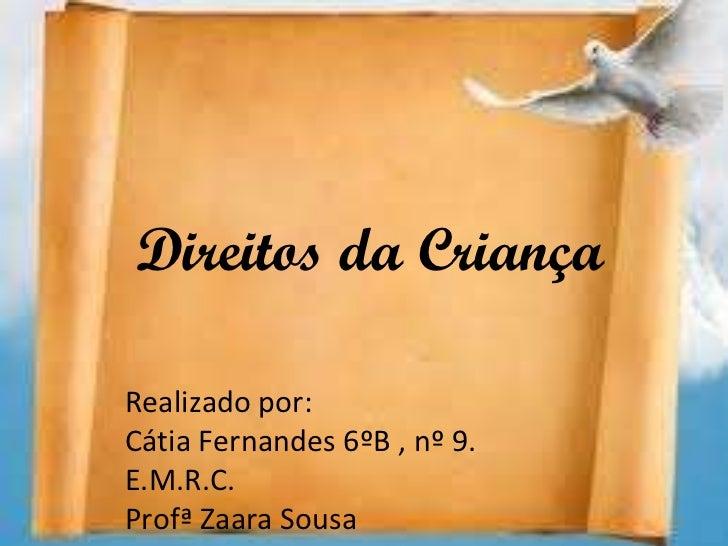 Direitos da Criança Realizado por: Cátia Fernandes 6ºB , nº 9. E.M.R.C. Profª Zaara Sousa