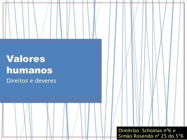 Valores humanos Direitos e deveres Dimitrios Schoinas nº6 e Simão Rosendo nº 25 do 5º6 Dimitrios Schoinas nº6 e Simão Rose...