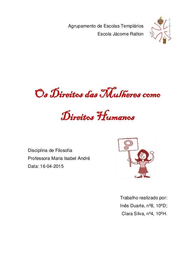 Agrupamento de Escolas Templários Escola Jácome Ratton Os Direitos das Mulheres como Direitos Humanos Disciplina de Filoso...