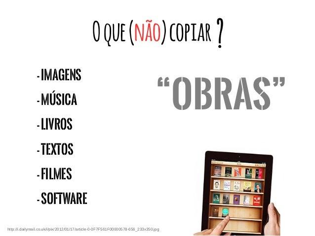 Oque(não)copiar -Imagens -Música -Livros -TEXTOS -Filmes -Software ? http://i.dailymail.co.uk/i/pix/2012/01/17/article-0-0...