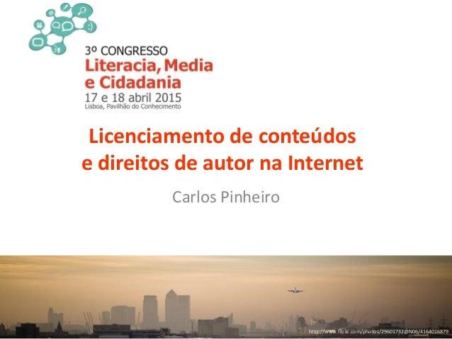 Licenciamento de conteúdos e direitos de autor na Internet Carlos Pinheiro http://www.flickr.com/photos/29601732@N06/41640...