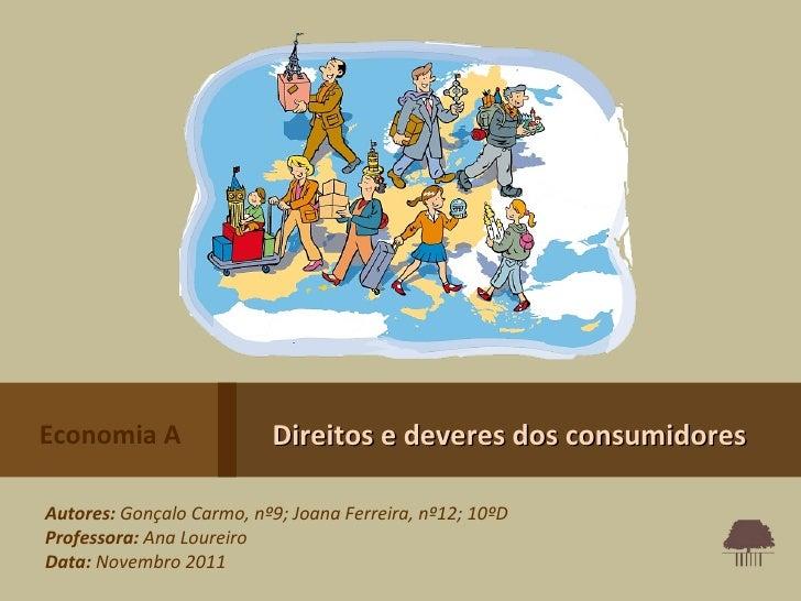 Economia A                Direitos e deveres dos consumidoresAutores: Gonçalo Carmo, nº9; Joana Ferreira, nº12; 10ºDProfes...