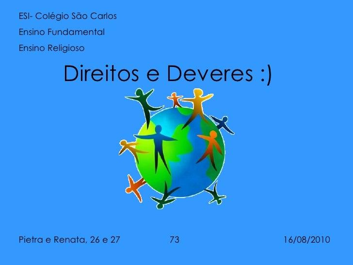 Direitos e Deveres :) ESI- Colégio São Carlos Ensino Fundamental  Ensino Religioso Pietra e Renata, 26 e 27  73  16/08/2010