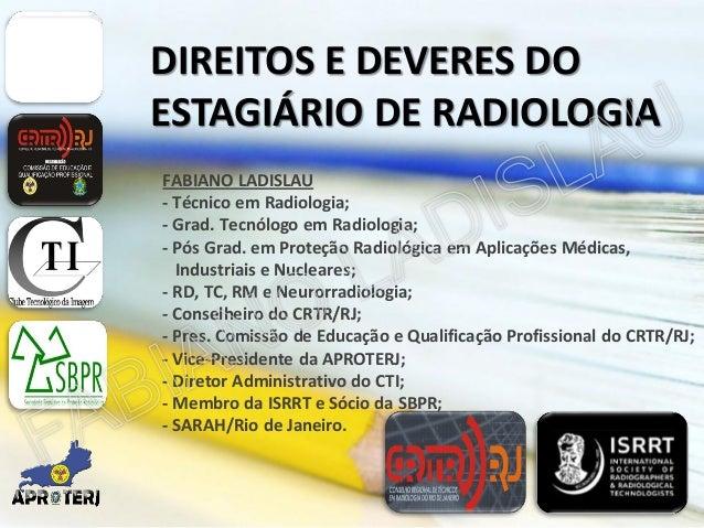 DIREITOS E DEVERES DO ESTAGIÁRIO DE RADIOLOGIA FABIANO LADISLAU - Técnico em Radiologia; - Grad. Tecnólogo em Radiologia; ...