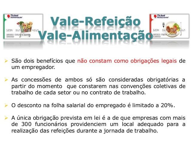 Vale-Transporte  Criado em 1985 pelo Estado brasileiro, este benefício prevê, por lei, o pagamento antecipado do valor ga...