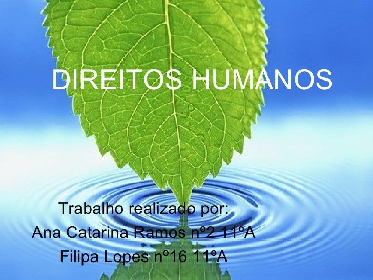 DIREITOS HUMANOS Trabalho realizado por: Ana Catarina Ramos nº2 11ºA Filipa Lopes nº16 11ºA