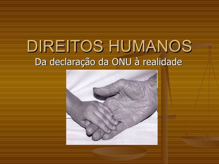 DIREITOS HUMANOS Da declaração da ONU à realidade