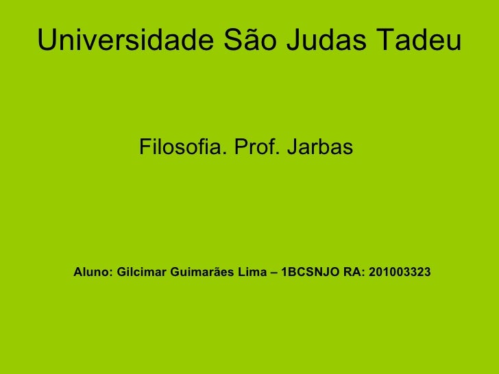 Universidade São Judas Tadeu Filosofia. Prof. Jarbas  Aluno: Gilcimar Guimarães Lima – 1BCSNJO RA: 201003323