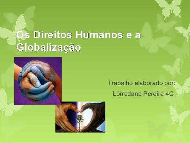 Os Direitos Humanos e aGlobalização                Trabalho elaborado por:                 Lorredana Pereira 4C