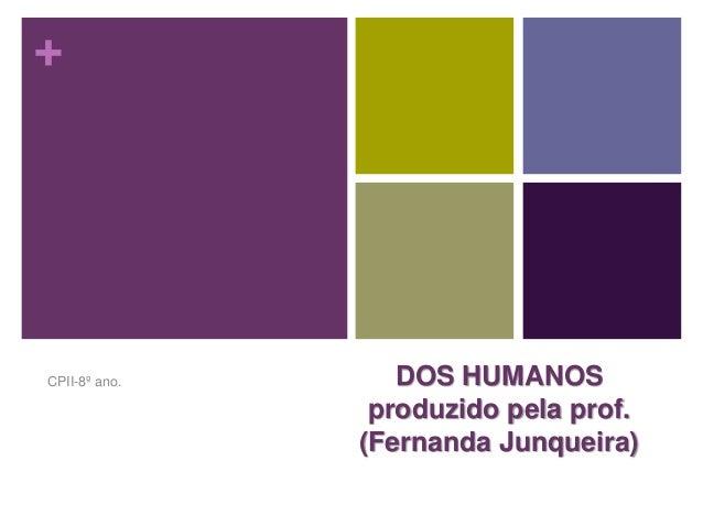 +  DOS HUMANOS  produzido pela prof.  (Fernanda Junqueira)  CPII-8º ano.