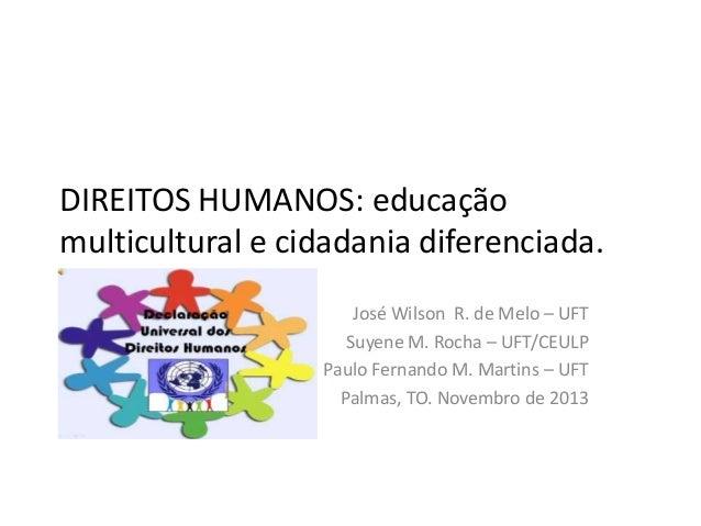 DIREITOS HUMANOS: educação multicultural e cidadania diferenciada. José Wilson R. de Melo – UFT Suyene M. Rocha – UFT/CEUL...