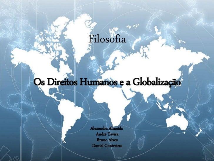 FilosofiaOs Direitos Humanos e a Globalização             Alexandra Almeida                André Tavira                Bru...