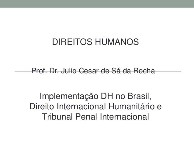 DIREITOS HUMANOS Prof. Dr. Julio Cesar de Sá da Rocha Implementação DH no Brasil, Direito Internacional Humanitário e Trib...