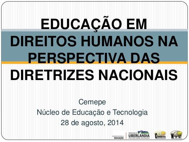 EDUCAÇÃO EM  DIREITOS HUMANOS NA  PERSPECTIVA DAS  DIRETRIZES NACIONAIS  Cemepe  Núcleo de Educação e Tecnologia  28 de ag...