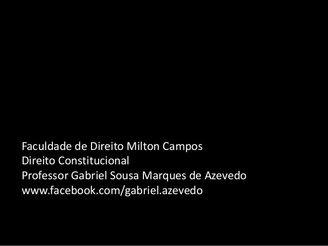 Faculdade de Direito Milton Campos Direito Constitucional Professor Gabriel Sousa Marques de Azevedo www.facebook.com/gabr...
