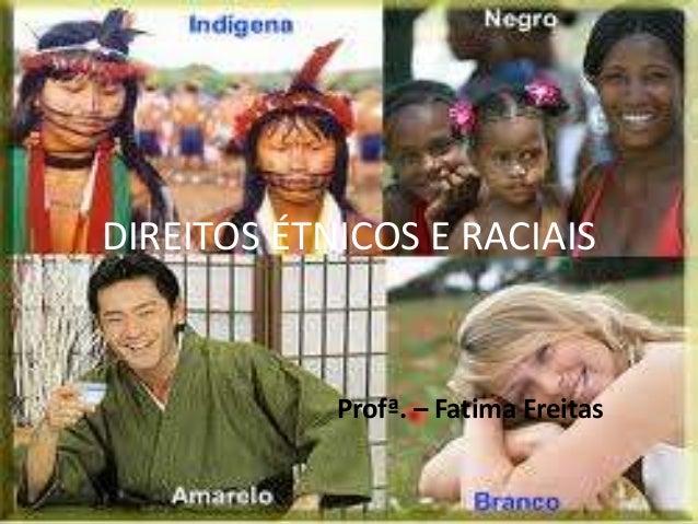 DIREITOS ÉTNICOS E RACIAIS Profª. – Fatima Freitas