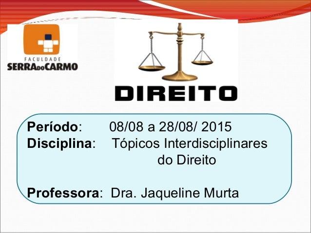 Período: 08/08 a 28/08/ 2015 Disciplina: Tópicos Interdisciplinares do Direito Professora: Dra. Jaqueline Murta