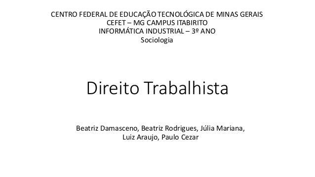 Direito Trabalhista Beatriz Damasceno, Beatriz Rodrigues, Júlia Mariana, Luiz Araujo, Paulo Cezar CENTRO FEDERAL DE EDUCAÇ...