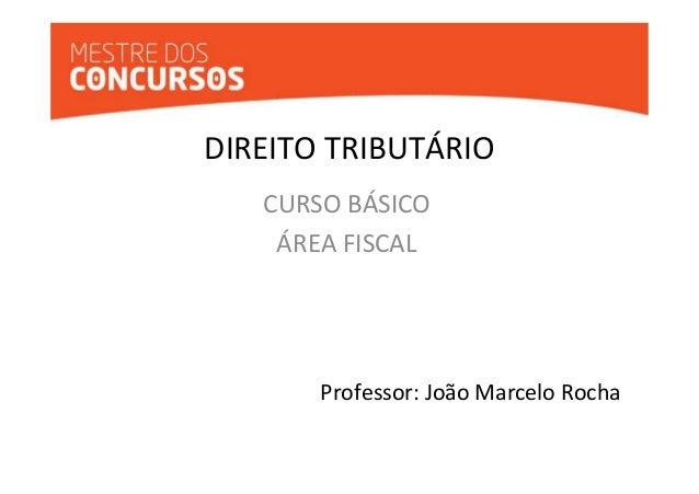 DIREITO TRIBUTÁRIO  CURSO BÁSICO  ÁREA FISCAL  Professor: João Marcelo Rocha