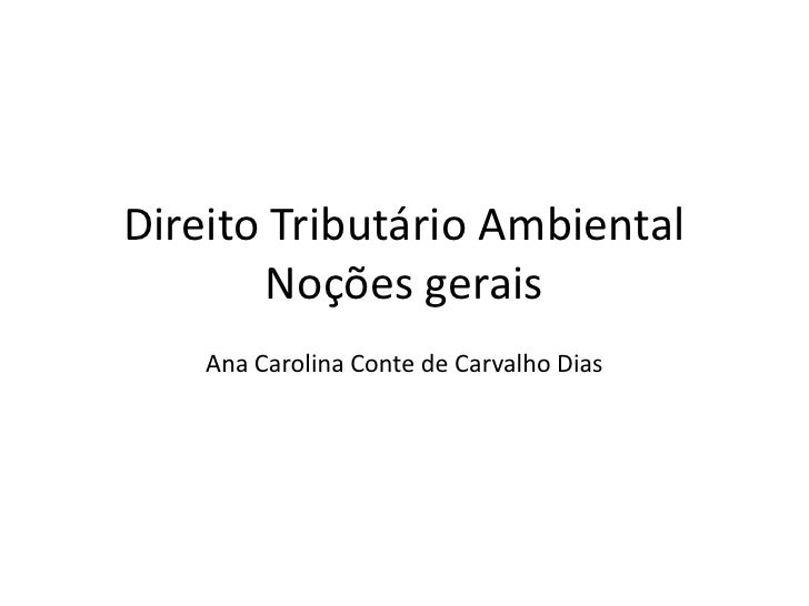 Direito Tributário AmbientalNoções gerais<br />Ana Carolina Conte de Carvalho Dias<br />