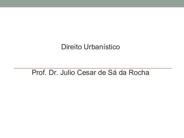 Direito Urbanístico Prof. Dr. Julio Cesar de Sá da Rocha