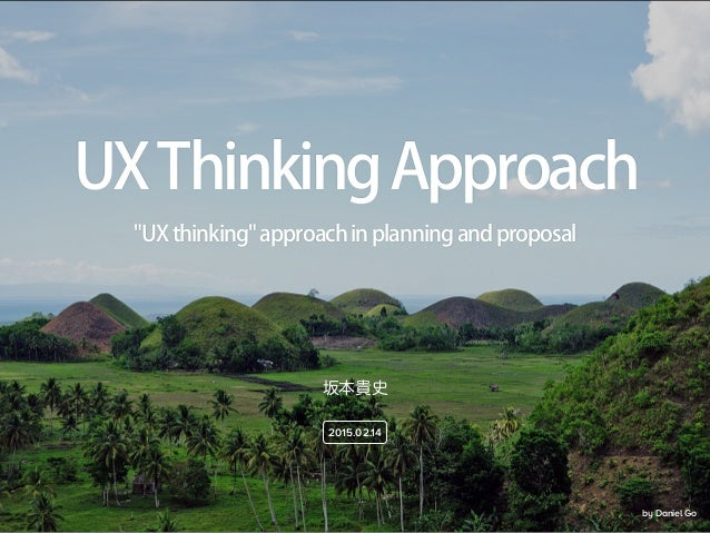 """by Daniel Go 坂本貴史 2015.02.14 """"UXthinking""""approachinplanningandproposal UXThinkingApproach"""