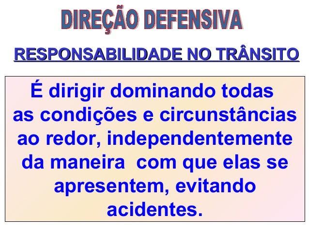 RESPONSABILIDADE NO TRÂNSITORESPONSABILIDADE NO TRÂNSITO É dirigir dominando todas as condições e circunstâncias ao redor,...