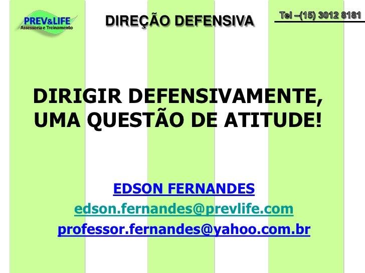 DIRIGIR DEFENSIVAMENTE,  UMA QUESTÃO DE ATITUDE!<br />EDSON FERNANDES<br />edson.fernandes@prevlife.com<br />professor.fer...