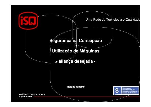 Uma Rede de Tecnologia e Qualidade inst it ut o de soldadura e qualidade Segurança na Concepção e Utilização de Máquinas -...