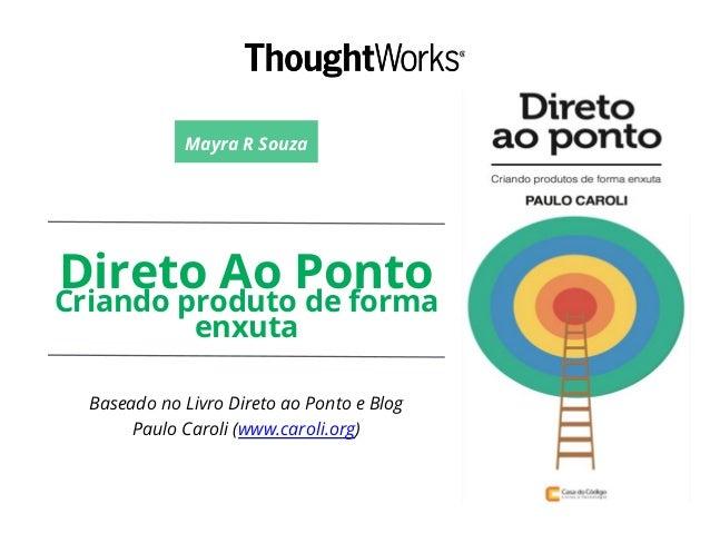 Direto Ao PontoCriando produto de forma enxuta Baseado no Livro Direto ao Ponto e Blog Paulo Caroli (www.caroli.org) Mayra...