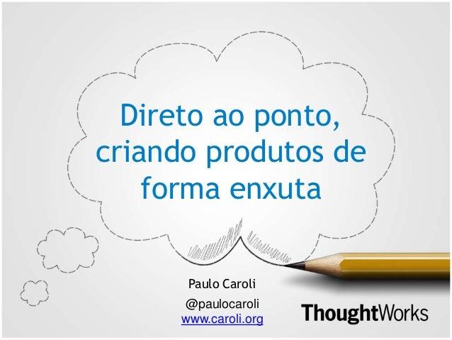Direto ao ponto, criando produtos de forma enxuta Paulo Caroli @paulocaroli www.caroli.org