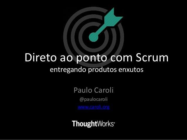 Paulo Caroli @paulocaroli www.caroli.org Direto ao ponto com Scrum entregando produtos enxutos