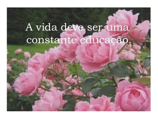 A vida deve ser uma constante educação.