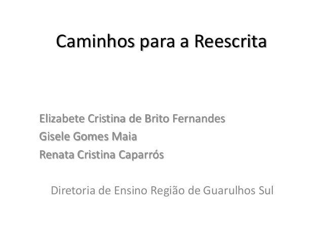 Caminhos para a Reescrita  Elizabete Cristina de Brito Fernandes Gisele Gomes Maia Renata Cristina Caparrós Diretoria de E...