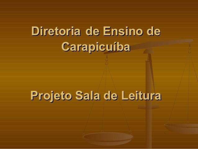 DiretoriaDiretoria de Ensino dede Ensino de CarapicuíbaCarapicuíba Projeto Sala de LeituraProjeto Sala de Leitura