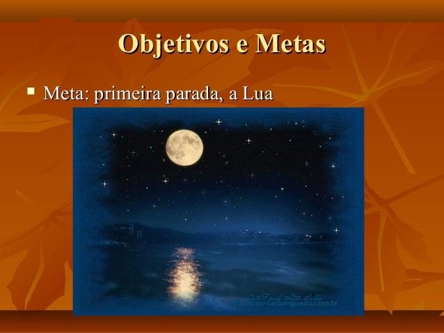 Objetivos e MetasObjetivos e Metas  Meta: primeira parada, a LuaMeta: primeira parada, a Lua