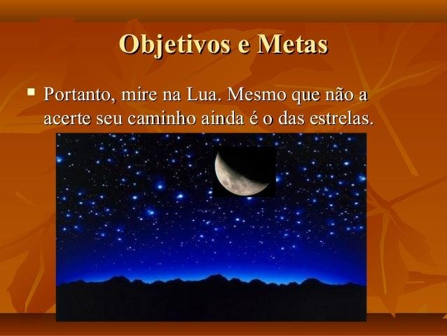 Objetivos e MetasObjetivos e Metas  Portanto, mire na Lua. Mesmo que não aPortanto, mire na Lua. Mesmo que não a acerte s...