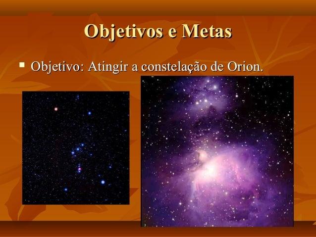 Objetivos e MetasObjetivos e Metas  Objetivo: Atingir a constelação de Orion.Objetivo: Atingir a constelação de Orion.