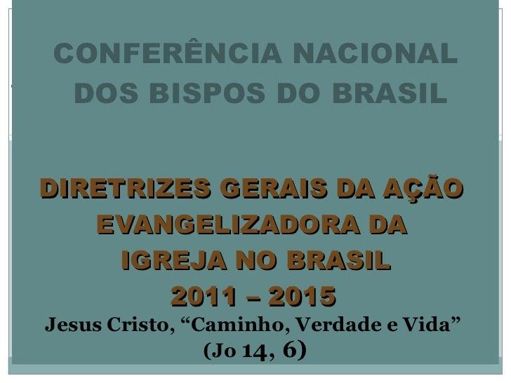 CONFERÊNCIA NACIONAL  DOS BISPOS DO BRASIL  DIRETRIZES GERAIS DA AÇÃO  EVANGELIZADORA DA  IGREJA NO BRASIL 2011 – 2015 ...