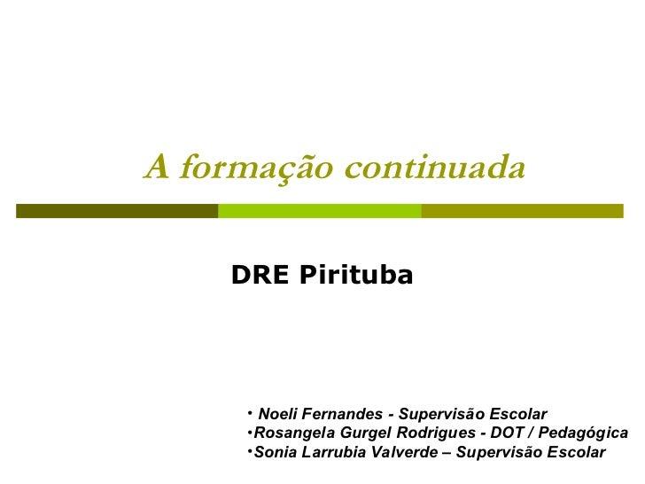 A formação continuada  DRE Pirituba <ul><li>Noeli Fernandes - Supervisão Escolar </li></ul><ul><li>Rosangela Gurgel Rodrig...