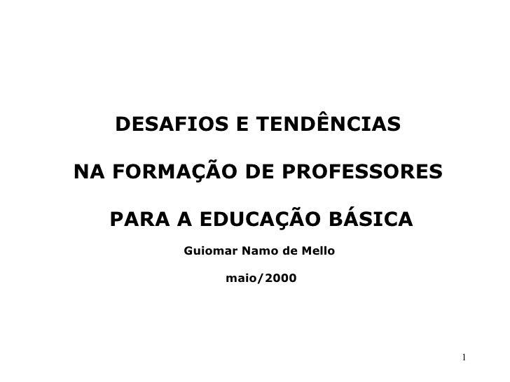 DESAFIOS E TENDÊNCIASNA FORMAÇÃO DE PROFESSORES  PARA A EDUCAÇÃO BÁSICA       Guiomar Namo de Mello            maio/2000  ...