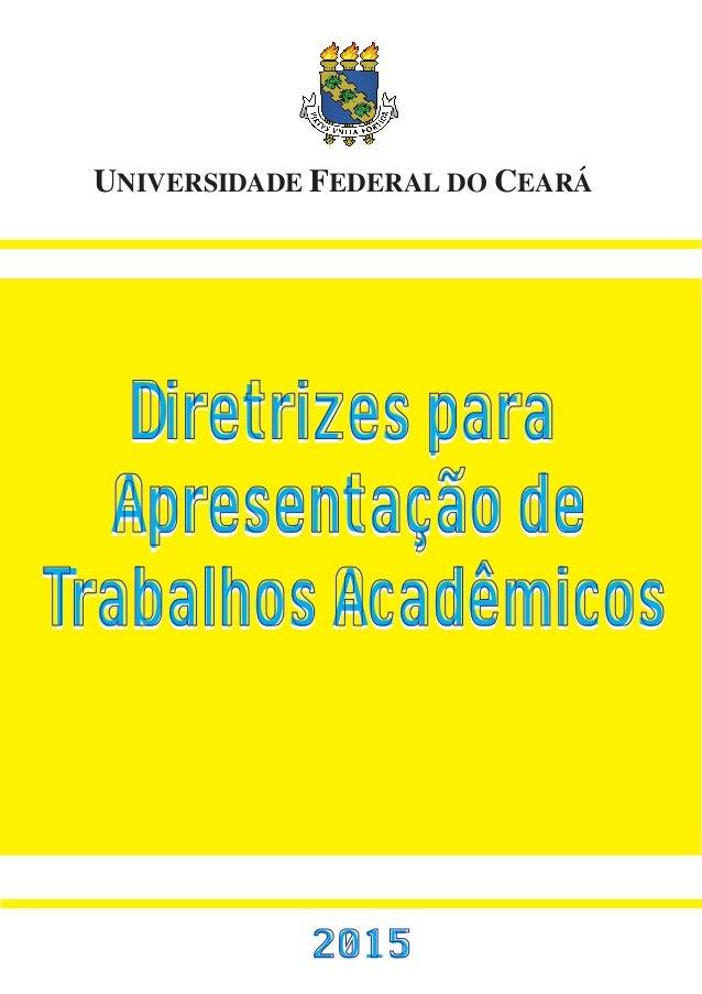 UNIVERSIDADE FEDERAL DO CEARÁ 2015 Diretrizes para Apresentação de Trabalhos Acadêmicos Diretrizes para Apresentação de Tr...